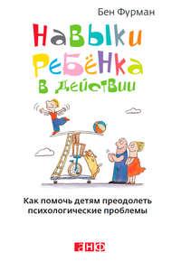 Фурман, Бен  - Навыки ребенка в действии. Как помочь детям преодолеть психологические проблемы