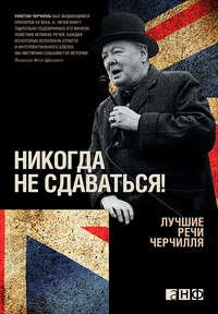 Черчилль, Уинстон  - Никогда не сдаваться! Лучшие речи Черчилля