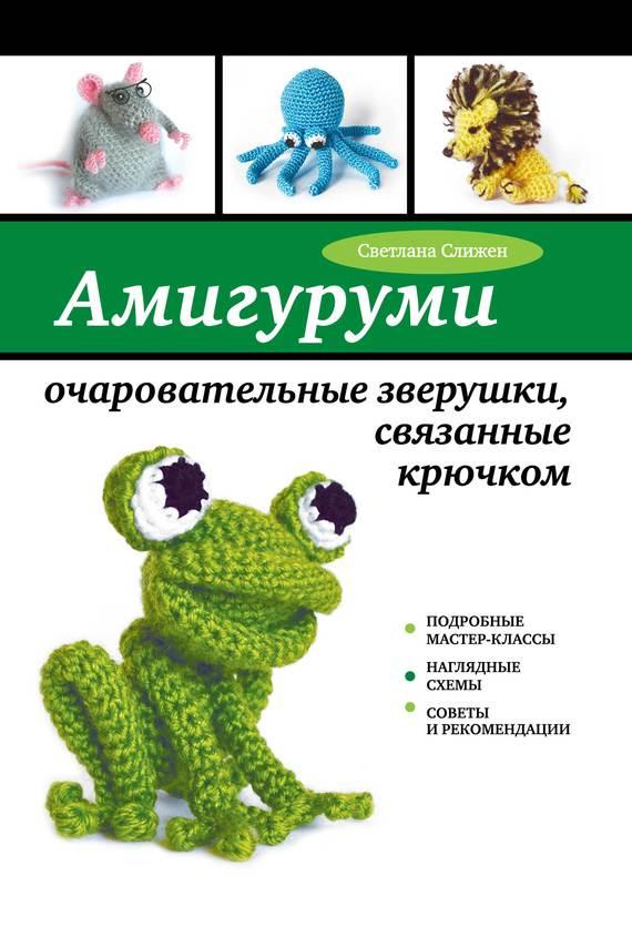 Светлана Слижен Амигуруми: очаровательные зверушки, связанные крючком римоли а милые зверушки амигуруми вяжем крючком