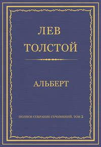 Толстой, Лев  - Полное собрание сочинений. Том 5. Произведения 1856–1859 гг. Альберт