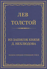 Толстой, Лев  - Полное собрание сочинений. Том 5. Произведения 1856–1859 гг. Из записок князя Д. Нехлюдова