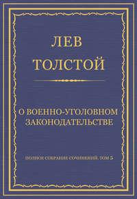 Толстой, Лев  - Полное собрание сочинений. Том 5. Произведения 1856–1859 гг. О военно-уголовном законодательстве