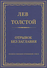 Толстой, Лев  - Полное собрание сочинений. Том 5. Произведения 1856–1859 гг. Отрывок без заглавия