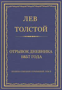 Толстой, Лев  - Полное собрание сочинений. Том 5. Произведения 1856–1859 гг. Отрывок дневника 1857 года