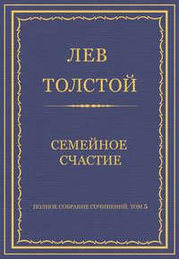 Толстой, Лев  - Полное собрание сочинений. Том 5. Произведения 1856–1859 гг. Семейное счастие