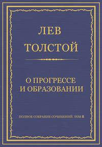 Толстой, Лев  - Полное собрание сочинений. Том 8. Педагогические статьи 1860–1863 гг. О прогрессе и образовании