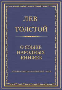 Толстой, Лев  - Полное собрание сочинений. Том 8. Педагогические статьи 1860–1863 гг. О языке народных книжек