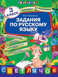 Пилихина, Е. В.  - Задания по русскому языку. 3 класс