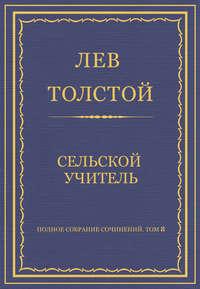 Толстой, Лев  - Полное собрание сочинений. Том 8. Педагогические статьи 1860–1863 гг. Сельский учитель