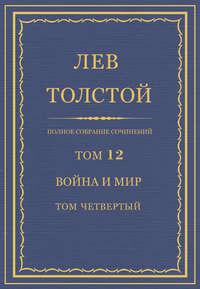 Толстой, Лев  - Полное собрание сочинений. Том 12. Война и мир. Том четвертый