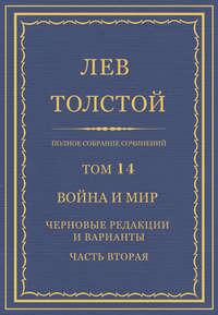 Толстой, Лев  - Полное собрание сочинений. Том 14. Война и мир. Черновые редакции и варианты. Часть вторая