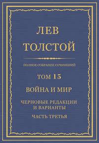 Толстой, Лев  - Полное собрание сочинений. Том 15. Война и мир. Черновые редакции и варианты. Часть третья