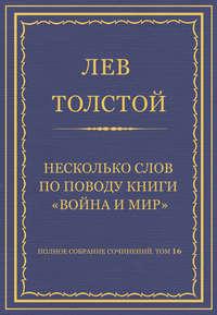 Толстой, Лев  - Полное собрание сочинений. Том 16. Несколько слов по поводу книги «Война и мир»