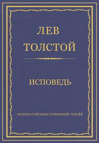 Толстой, Лев  - Полное собрание сочинений. Том 23. Произведения 1879–1884 гг. Исповедь