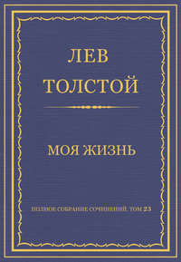 Толстой, Лев  - Полное собрание сочинений. Том 23. Произведения 1879–1884 гг. Моя жизнь