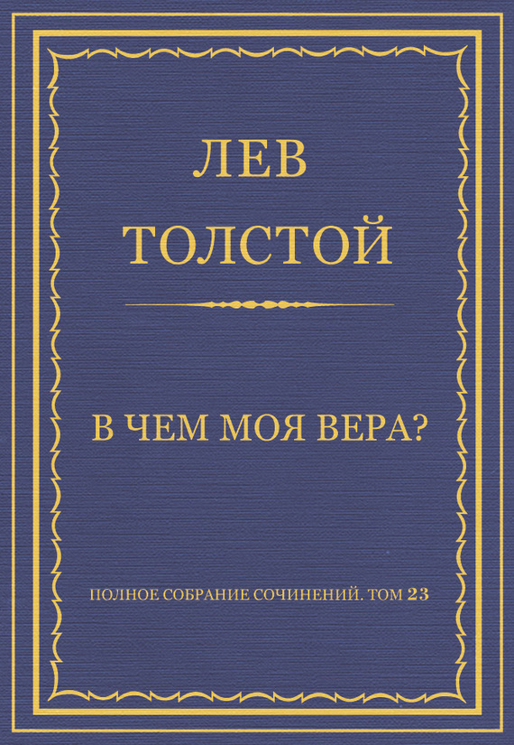Лев Толстой Полное собрание сочинений. Том 23. Произведения 1879–1884 гг. В чем моя вера?