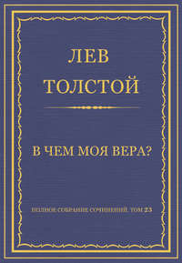 Толстой, Лев  - Полное собрание сочинений. Том 23. Произведения 1879–1884 гг. В чем моя вера?