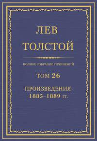 Толстой, Лев  - Полное собрание сочинений. Том 26. Произведения 1885–1889 гг.