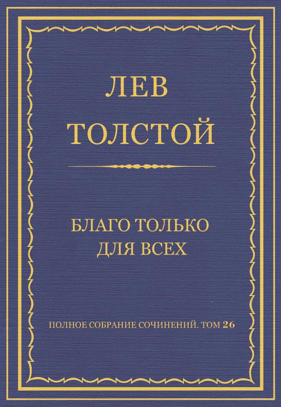 Полное собрание сочинений. Том 26. Произведения 1885–1889 гг. Благо только для всех