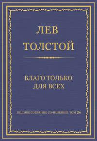 Толстой, Лев  - Полное собрание сочинений. Том 26. Произведения 1885–1889 гг. Благо только для всех