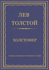 - Полное собрание сочинений. Том 26. Произведения 1885–1889 гг. Холстомер