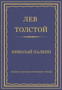 Толстой, Лев  - Полное собрание сочинений. Том 26. Произведения 1885–1889 гг. Николай Палкин