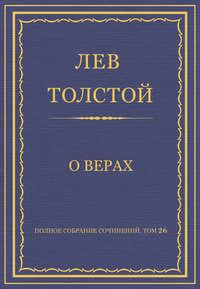 Толстой, Лев  - Полное собрание сочинений. Том 26. Произведения 1885–1889 гг. О верах