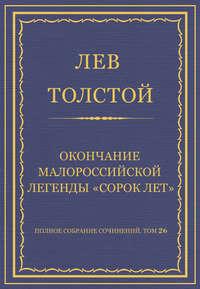 Толстой, Лев  - Полное собрание сочинений. Том 26. Произведения 1885–1889 гг. Окончание малороссийской легенды «Сорок лет»