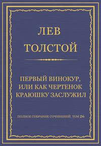 - Полное собрание сочинений. Том 26. Произведения 1885–1889 гг. Первый винокур, или Как чертенок краюшку заслужил