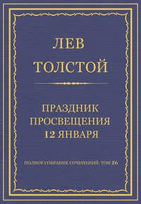 Толстой, Лев  - Полное собрание сочинений. Том 26. Произведения 1885–1889 гг. Праздник просвещения 12 января