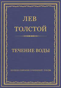 Толстой, Лев  - Полное собрание сочинений. Том 26. Произведения 1885–1889 гг. Течение воды