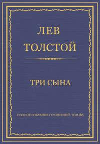 Толстой, Лев  - Полное собрание сочинений. Том 26. Произведения 1885–1889 гг. Три сына