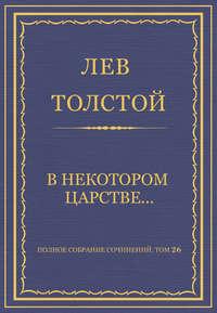 Толстой, Лев  - Полное собрание сочинений. Том 26. Произведения 1885–1889 гг. В некотором царстве…