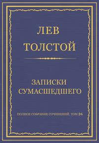 Толстой, Лев  - Полное собрание сочинений. Том 26. Произведения 1885–1889 гг. Записки сумасшедшего
