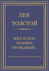 Толстой, Лев  - Полное собрание сочинений. Том 26. Произведения 1885–1889 гг. Жил в селе человек праведный…