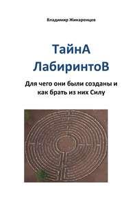 Жикаренцев, Владимир  - Тайна лабиринтов. Для чего они были созданы и как брать из них Силу