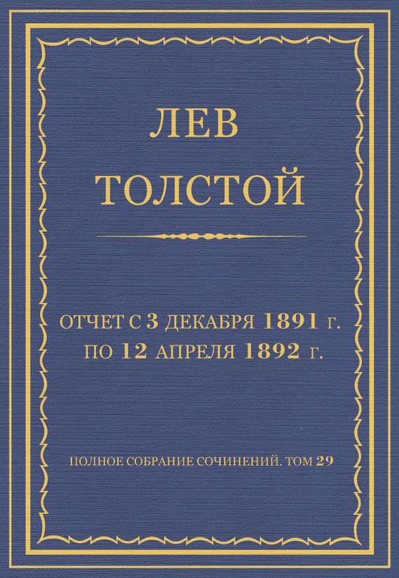 Лев Толстой Полное собрание сочинений. Том 29. Произведения 1891–1894 гг. Отчет с 3 декабря 1891 г. по 12 апреля 1892 г.