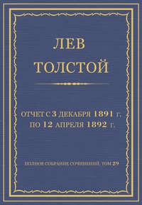 Толстой, Лев  - Полное собрание сочинений. Том 29. Произведения 1891–1894 гг. Отчет с 3 декабря 1891 г. по 12 апреля 1892 г.