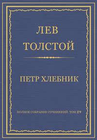 Толстой, Лев  - Полное собрание сочинений. Том 29. Произведения 1891–1894 гг. Петр Хлебник