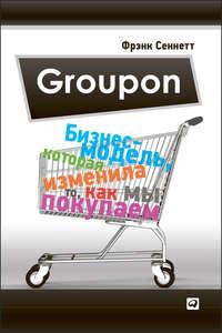Сеннетт, Фрэнк  - Groupon. Бизнес-модель, которая изменила то, как мы покупаем