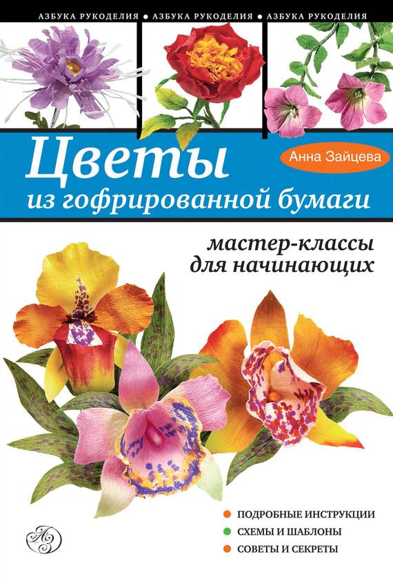 Скачать Анна Зайцева бесплатно Цветы из гофрированной бумаги. Мастер-классы для начинающих