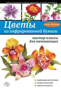 Зайцева, Анна  - Цветы из гофрированной бумаги. Мастер-классы для начинающих