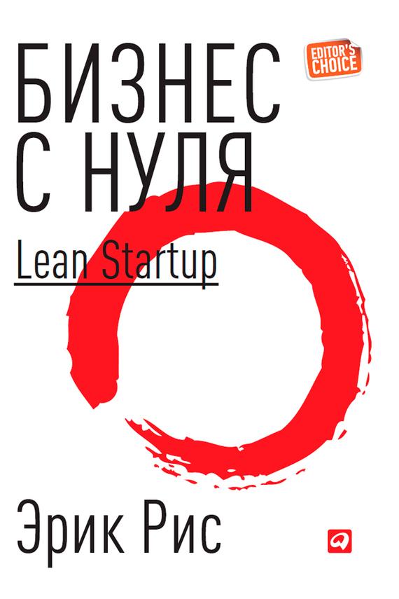 Эрик Рис Бизнес с нуля. Метод Lean Startup для быстрого тестирования идей и выбора бизнес-модели альварес синди как создать продукт который купят метод lean customer development