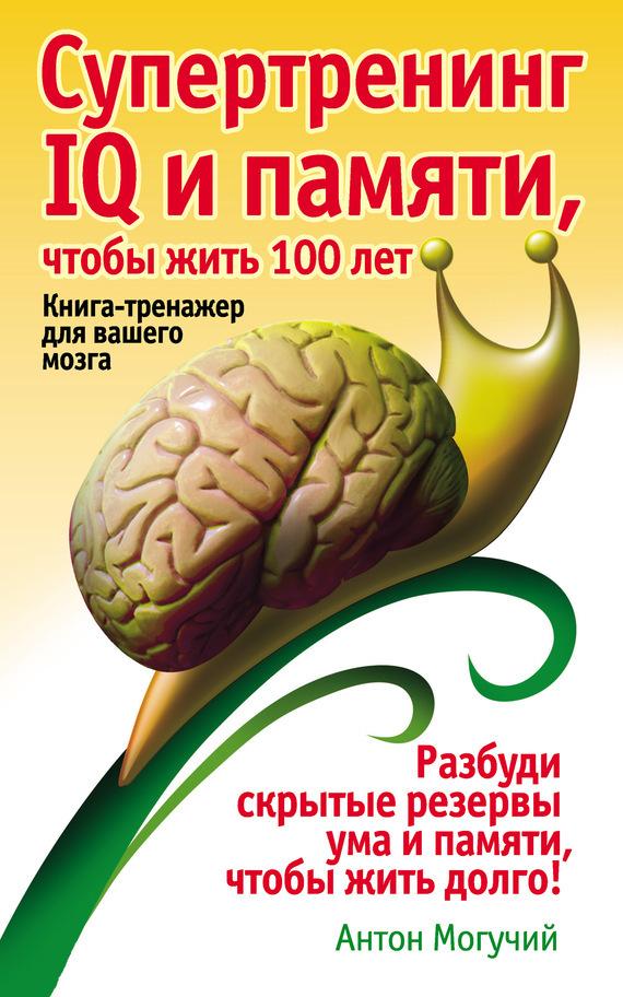 Антон Могучий Супертренинг IQ и памяти, чтобы жить 100 лет. Книга-тренажер для вашего мозга защитные стекла iq format защитное стекло для htc one a9