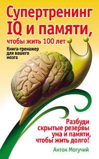 Могучий, Антон  - Супертренинг IQ и памяти, чтобы жить 100 лет. Книга-тренажер для вашего мозга