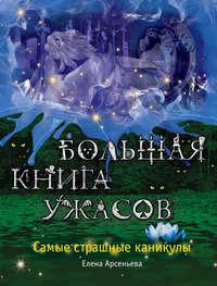 Арсеньева, Елена  - Большая книга ужасов. Самые страшные каникулы (сборник)