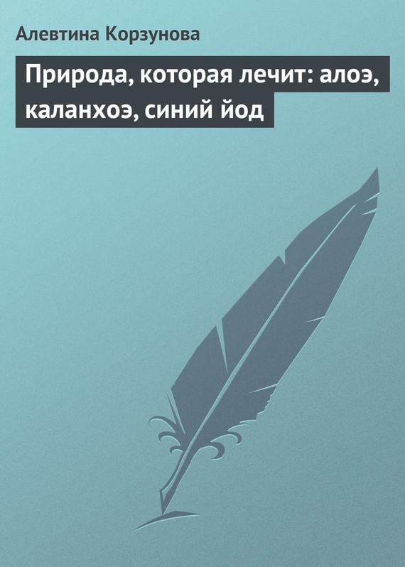 Алевтина Корзунова Природа, которая лечит: алоэ, каланхоэ, синий йод