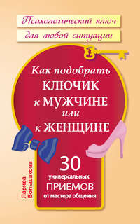 Большакова, Лариса  - Как подобрать ключик к мужчине или к женщине. 30 универсальных приемов от мастера общения