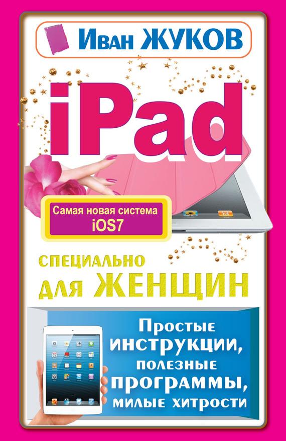 Иван Жуков iPad специально для женщин. Простые инструкции, полезные программы, милые хитрости жуков иван планшет с нуля все типы планшетов в одной книге айпэд и андроид