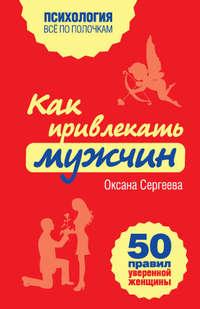 Сергеева, Оксана  - Как привлекать мужчин. 50 правил уверенной женщины
